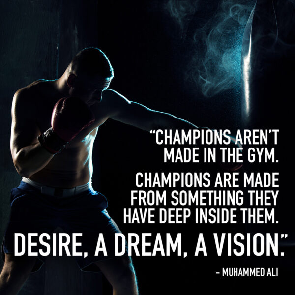 """Champions aren't made in the gym. Champions are made from something they have deep inside them. Desire, a drea, a vision."" Muhammed Ali"