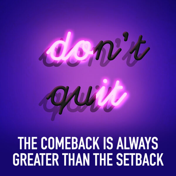 Don't quit. The comback is always greater than the setback.