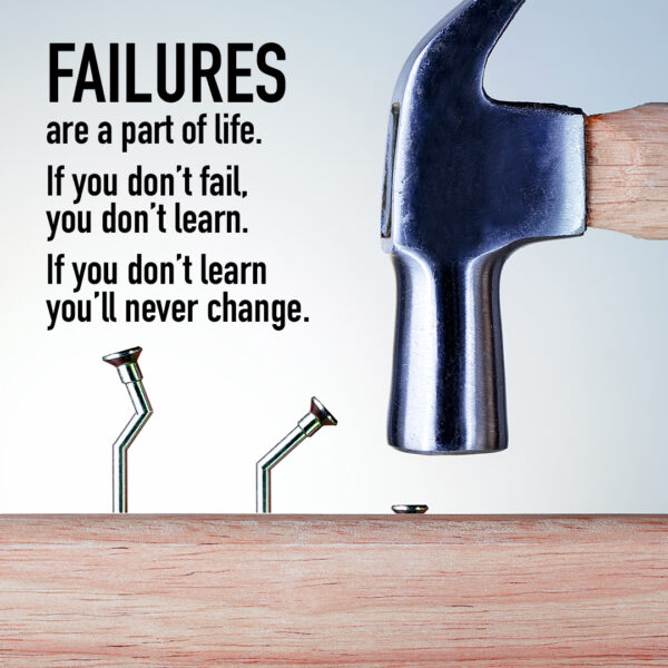 Failures are a part of life. If you don't fail, you don't learn. If you don't learn you'll never change.