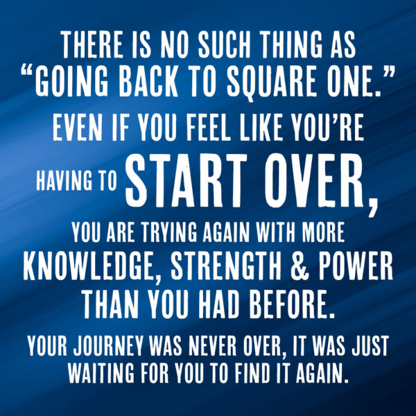 "There is no such thing as ""going back to square one."" Even if you feel like you're having to start over, you are trying again with more knowledge, strength and power than you had before. Your journey was never over, it was just waiting for you to find it again."